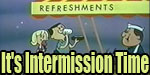 Hey Folks, It's Intermission Time